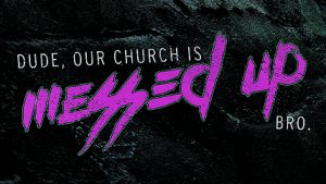 Week 5: Our Church Is Messed Up