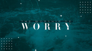 The Worship of Worry