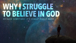Why I Struggle to Believe in God Week 1: Existence of God